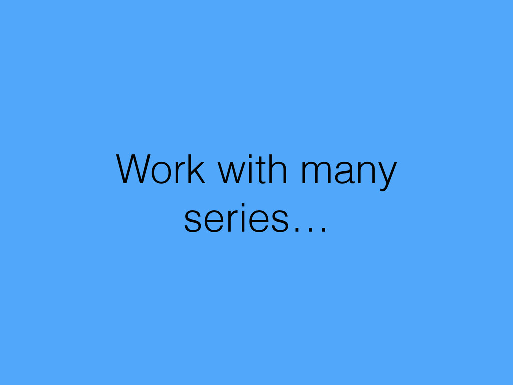 Work with many series…