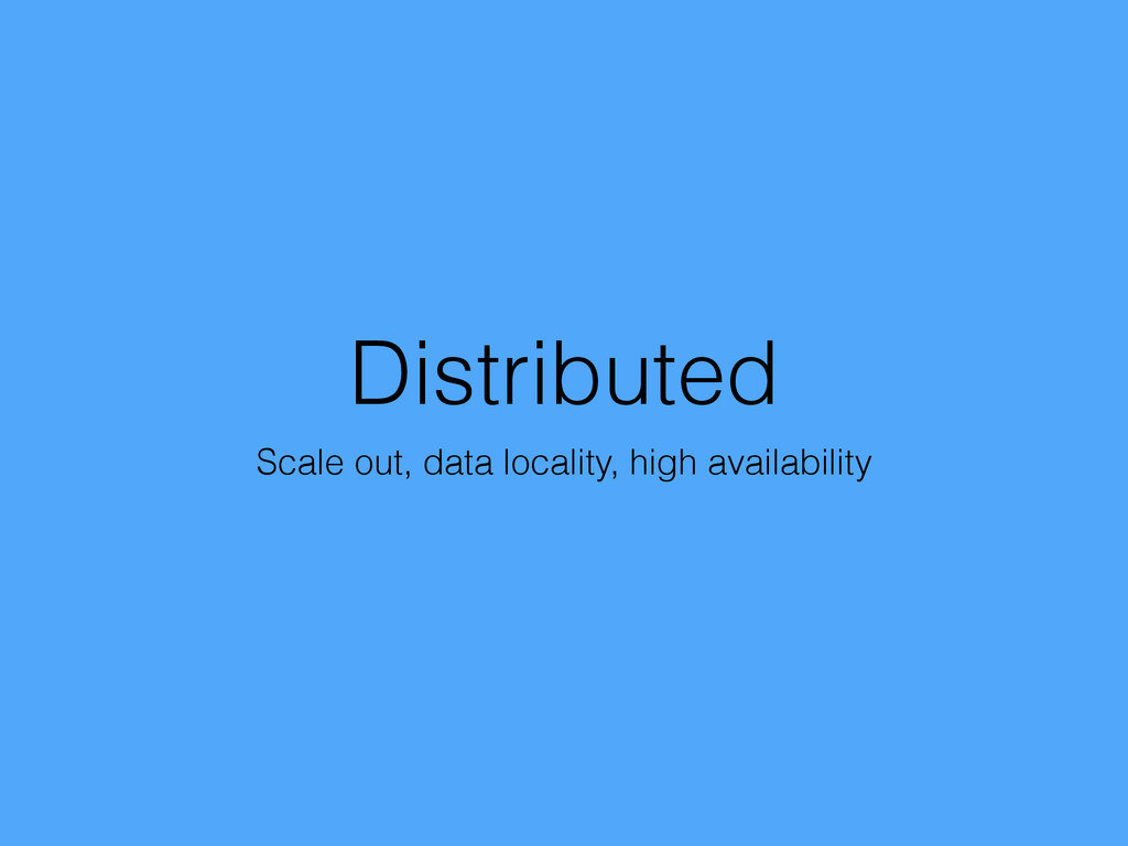 Distributed Scale out, data locality, high avai...