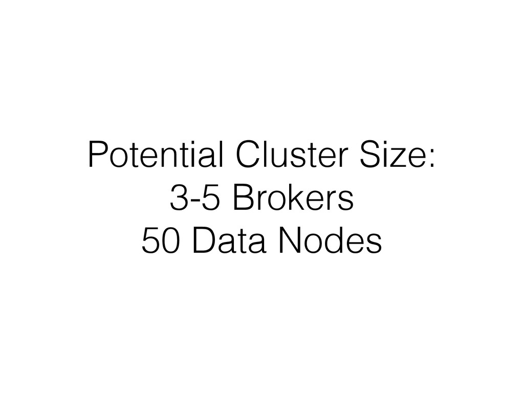 Potential Cluster Size: 3-5 Brokers 50 Data Nod...