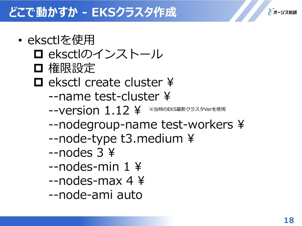 どこで動かすか - EKSクラスタ作成 18 • eksctlを使用  eksctlのインス...