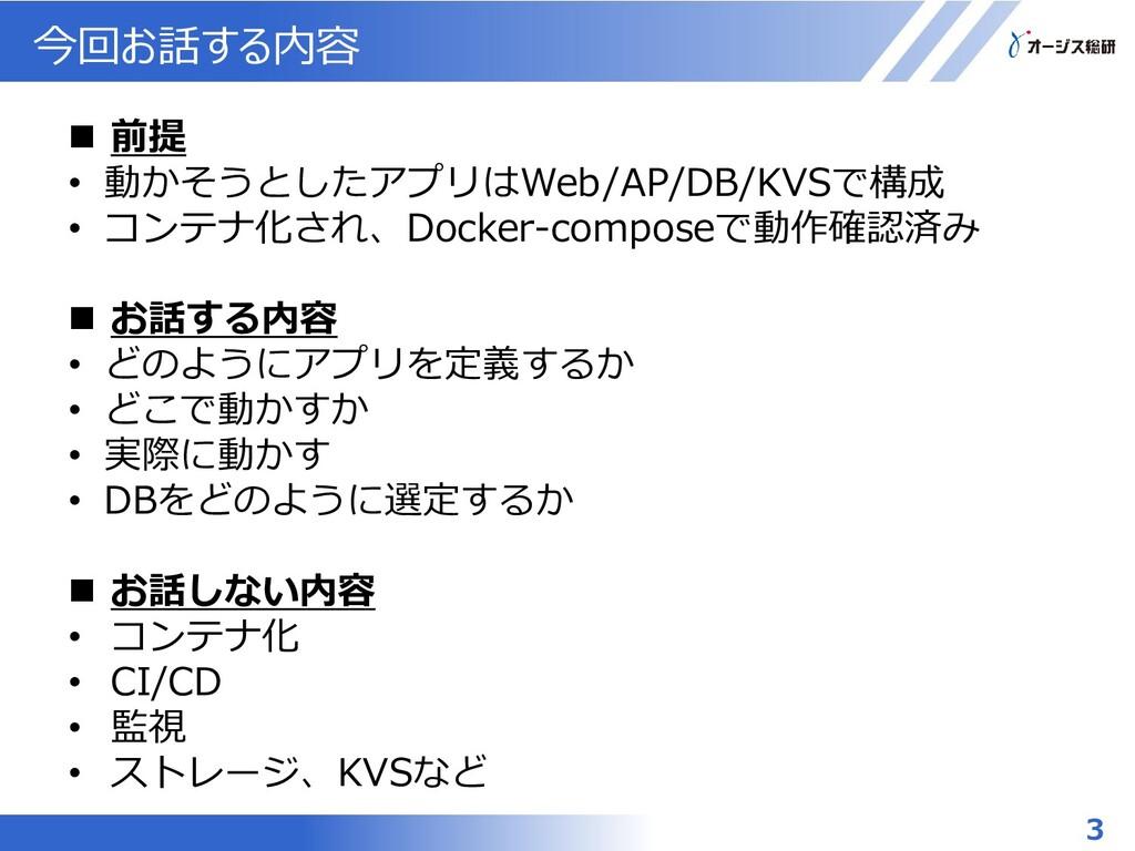 今回お話する内容 3  前提 • 動かそうとしたアプリはWeb/AP/DB/KVSで構成 •...