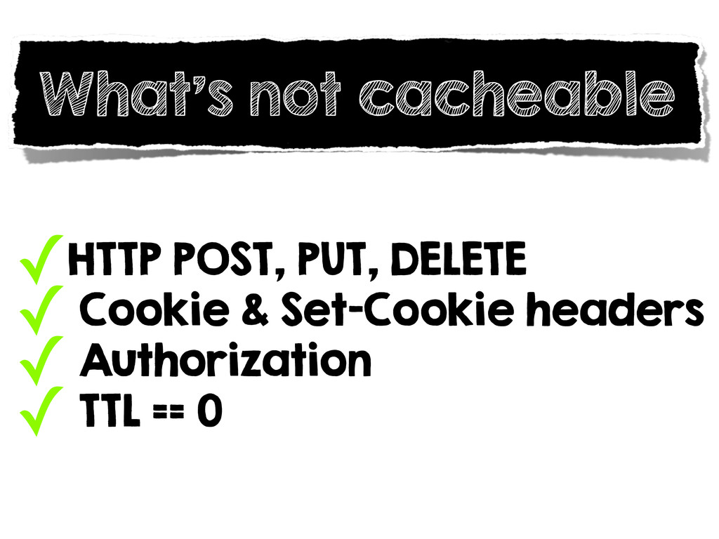 What's not cacheable ✓HTTP POST, PUT, DELETE ✓ ...