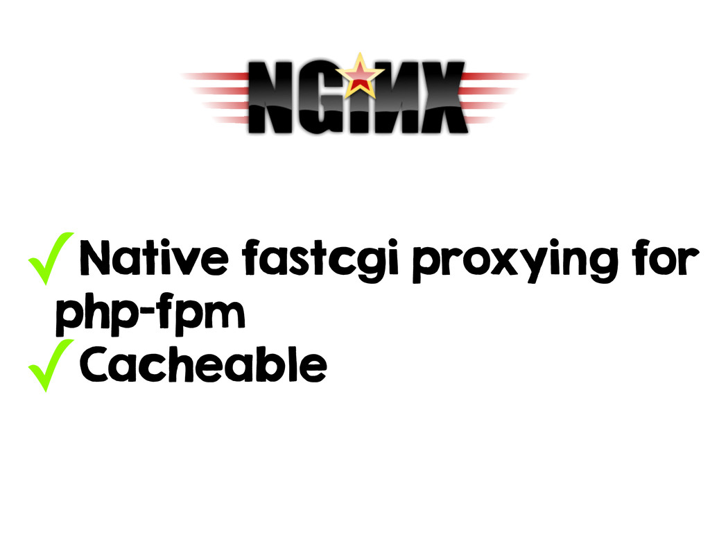 ✓Native fastcgi proxying for php-fpm ✓Cacheable