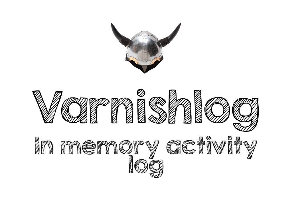 Varnishlog In memory activity log