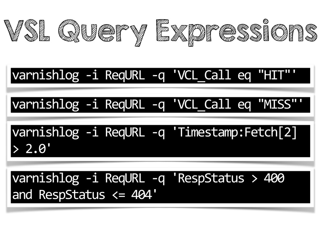 VSL Query Expressions varnishlog -‐i Req...