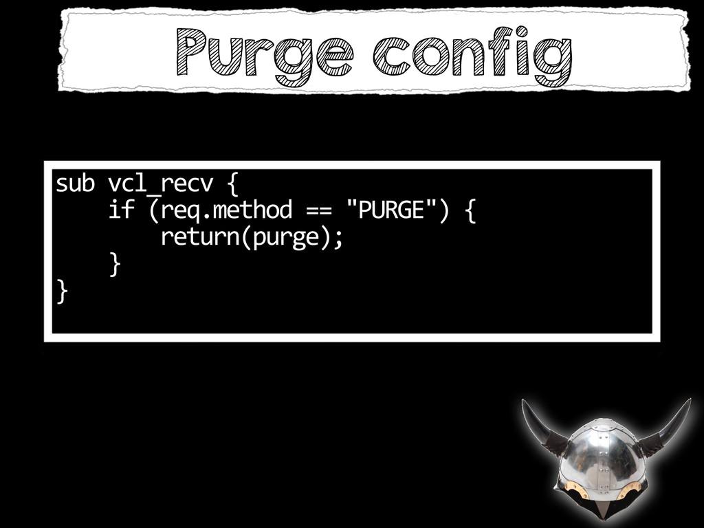 Purge config sub vcl_recv {    ...