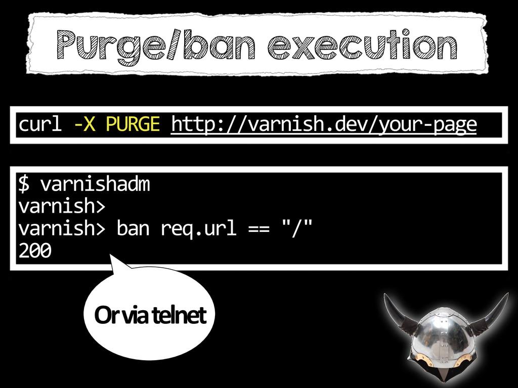 Purge/ban execution curl -‐X PURGE ht...