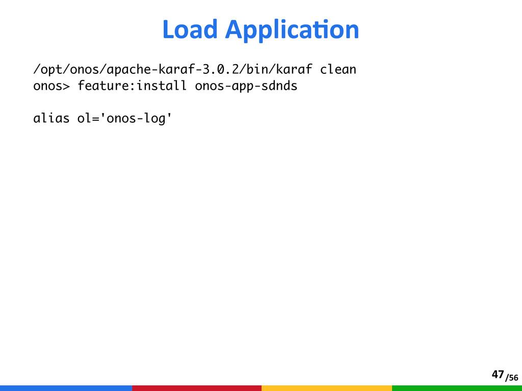 /56 Load ApplicaTon 47 /opt/onos/apache-karaf-...