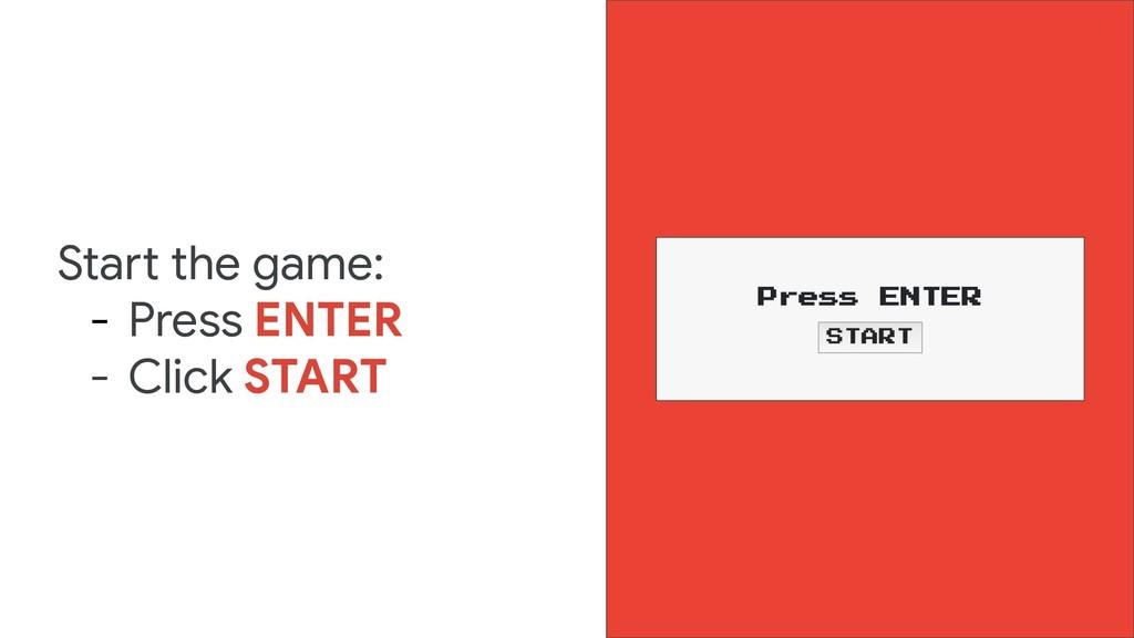 Start the game: - Press ENTER - Click START