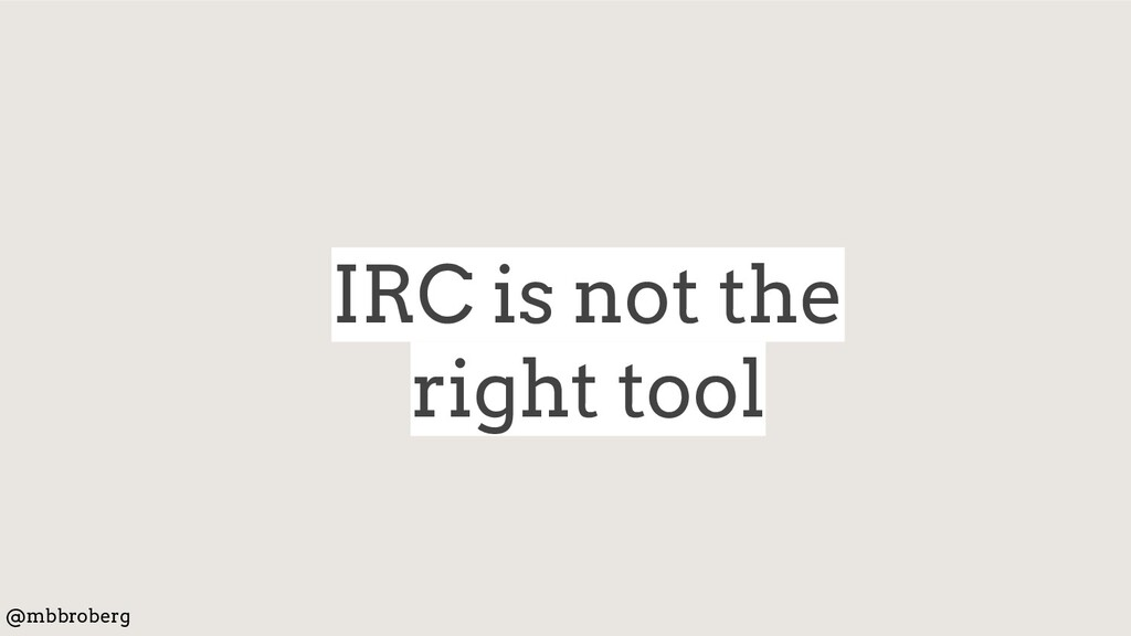 IRC is not the right tool @mbbroberg