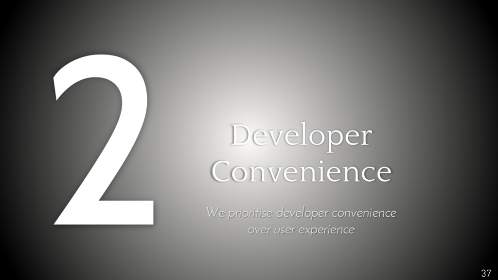 37 Developer Convenience We prioritise develope...