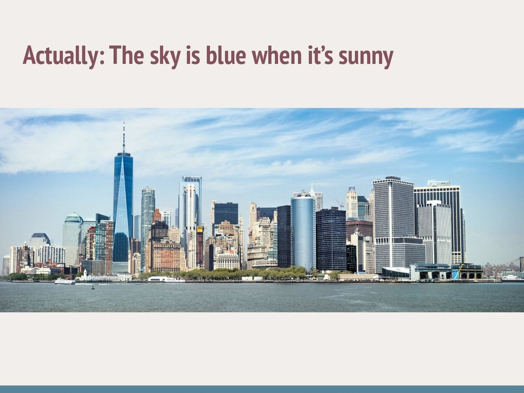 Actually: The sky is blue when it's sunny