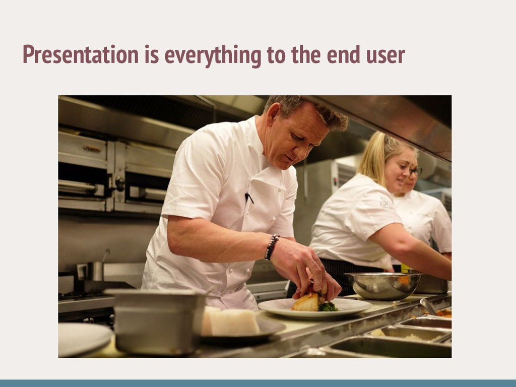 Presentation is everything to the end user