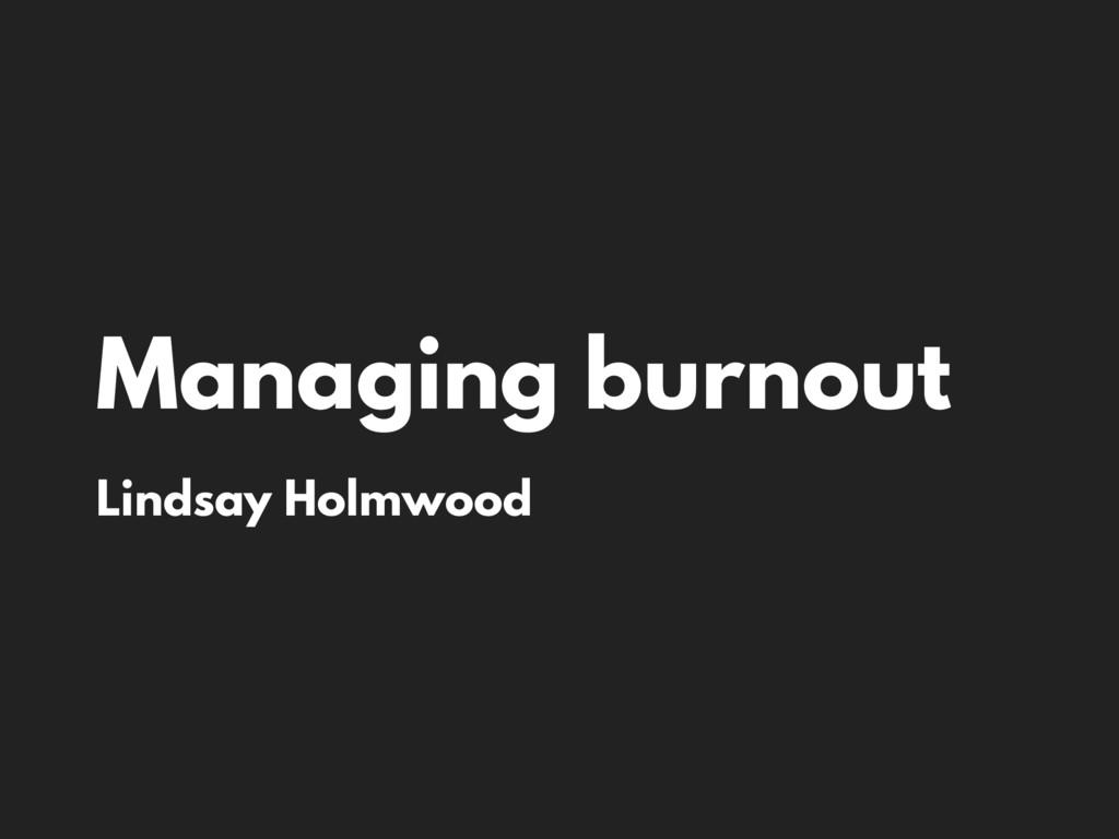 Managing burnout Lindsay Holmwood