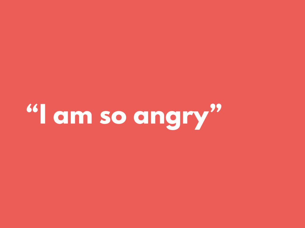 """I am so angry"""