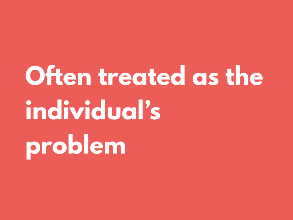 Often treated as the individual's problem