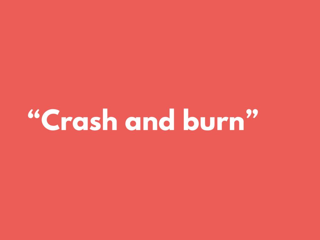 """Crash and burn"""