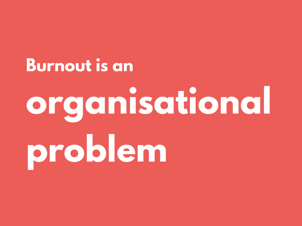 Burnout is an organisational problem