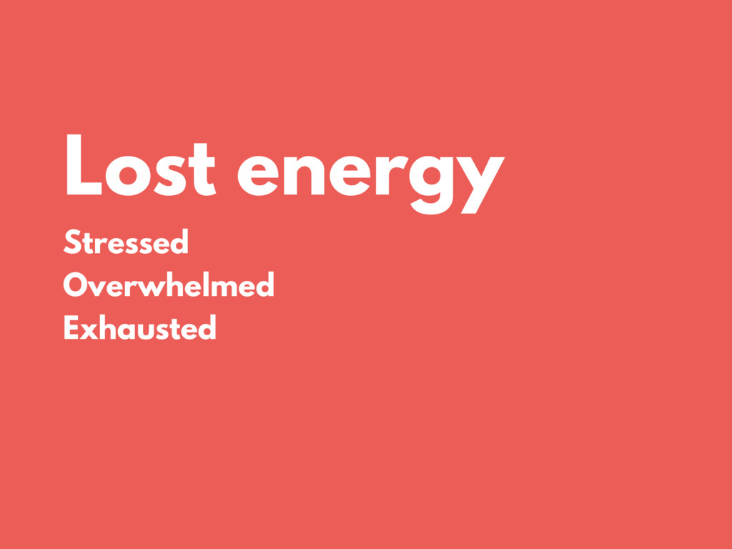 Lost energy Stressed Overwhelmed Exhausted