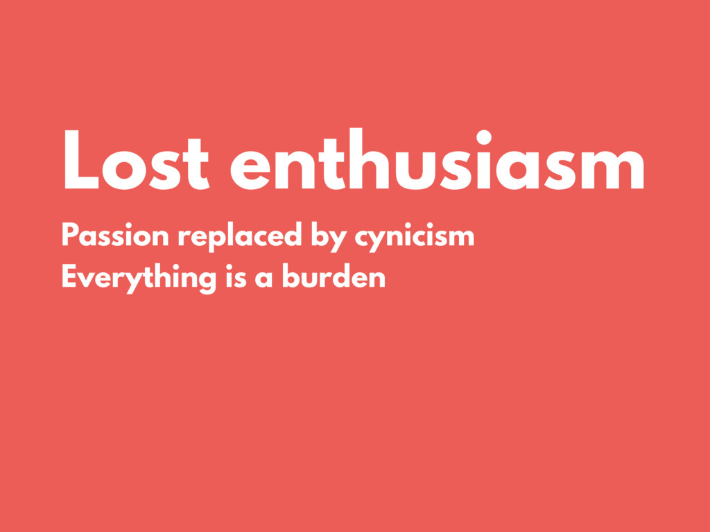 Lost enthusiasm Passion replaced by cynicism Ev...