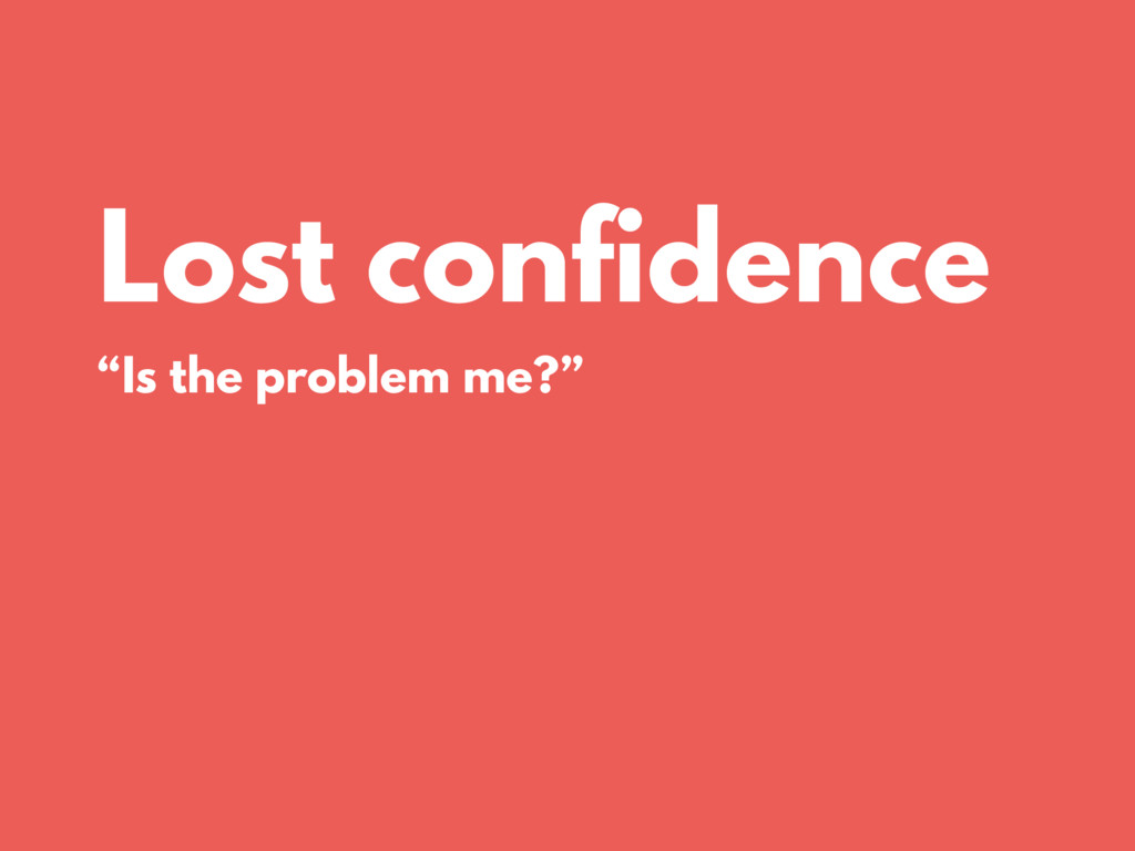 """Lost confidence """"Is the problem me?"""""""