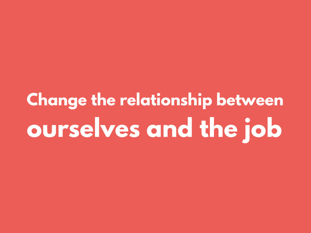 Change the relationship between ourselves and t...