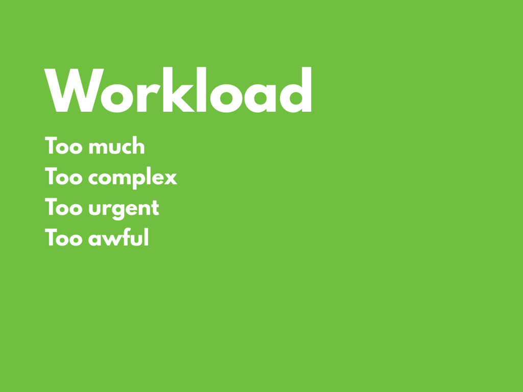 Workload Too much Too complex Too urgent Too aw...