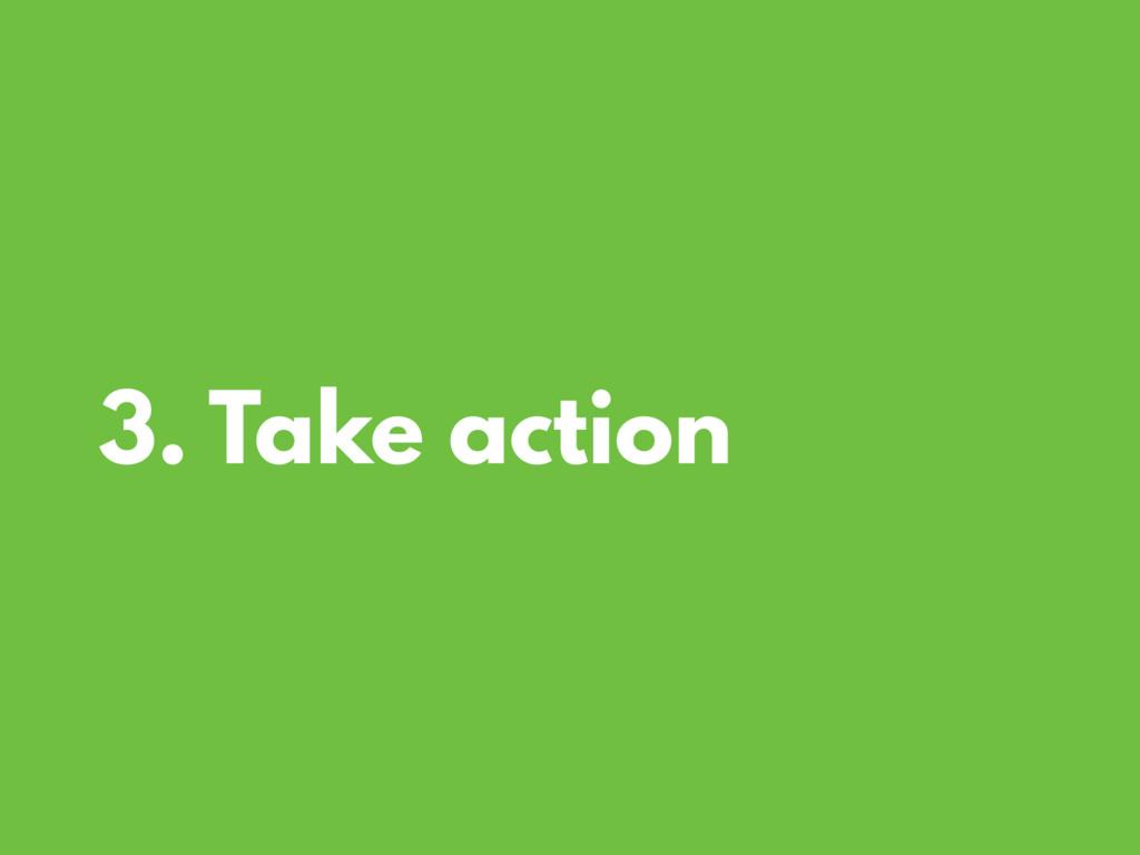 3. Take action
