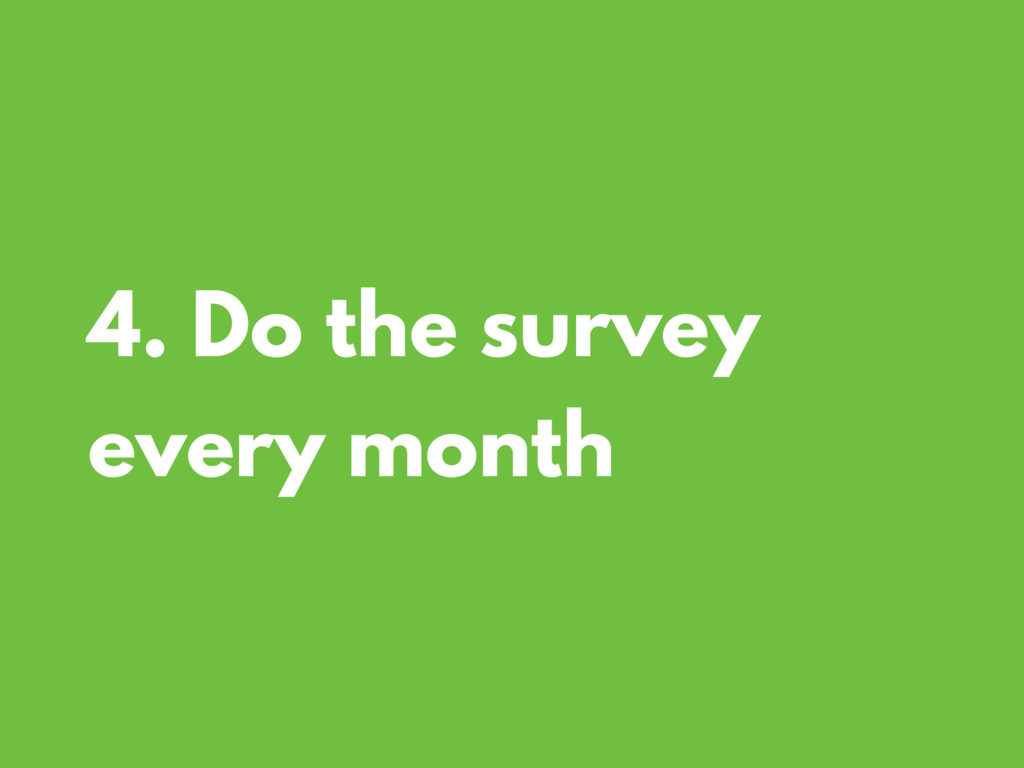 4. Do the survey every month