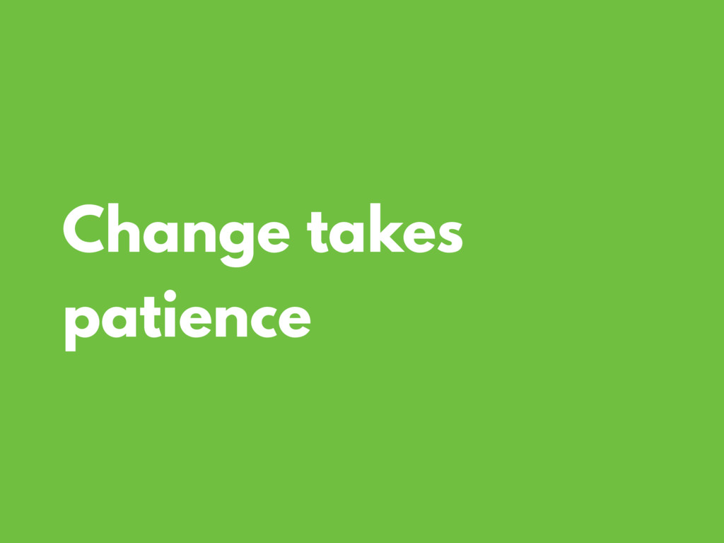 Change takes patience