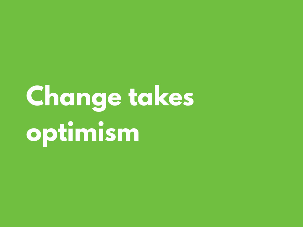 Change takes optimism