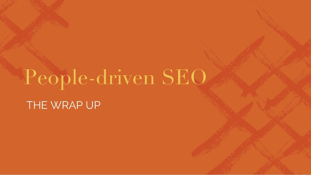 People-driven SEO THE WRAP UP