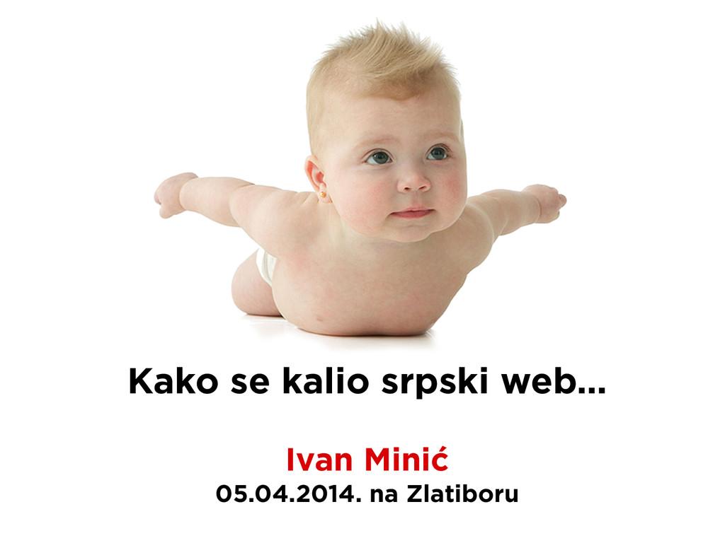 Kako se kalio srpski web… Ivan Minić 05.04.2014...