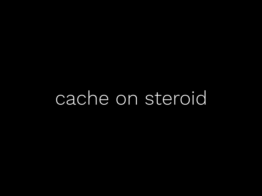 cache on steroid