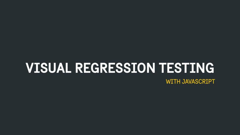 VISUAL REGRESSION TESTING WITH JAVASCRIPT