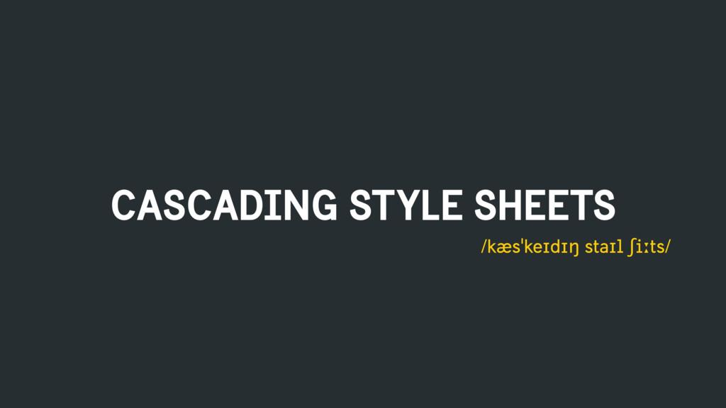 CASCADING STYLE SHEETS /kæsˈkeɪdɪŋ staɪl ʃiːts/