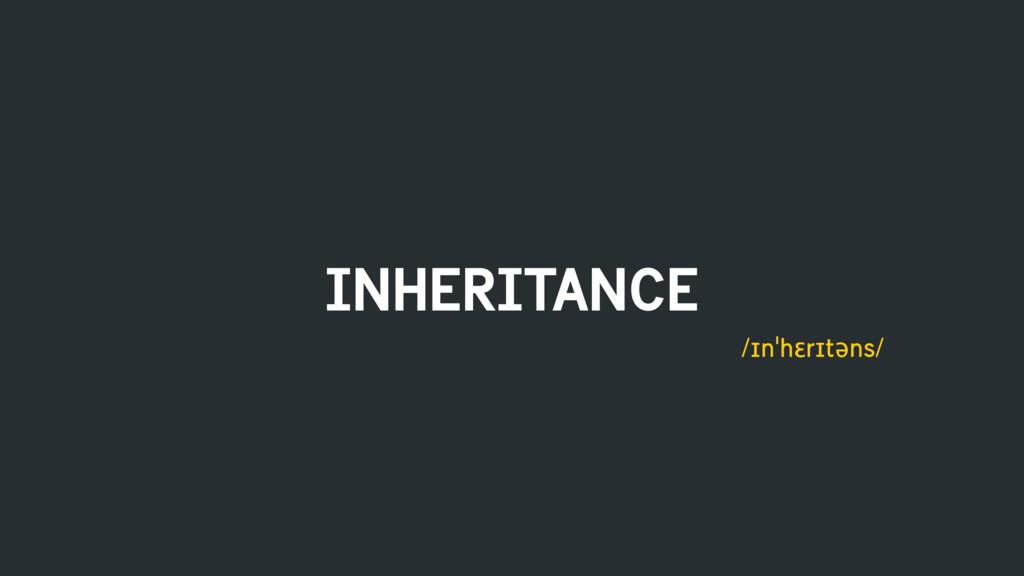 INHERITANCE /ɪnˈhɛrɪtəns/