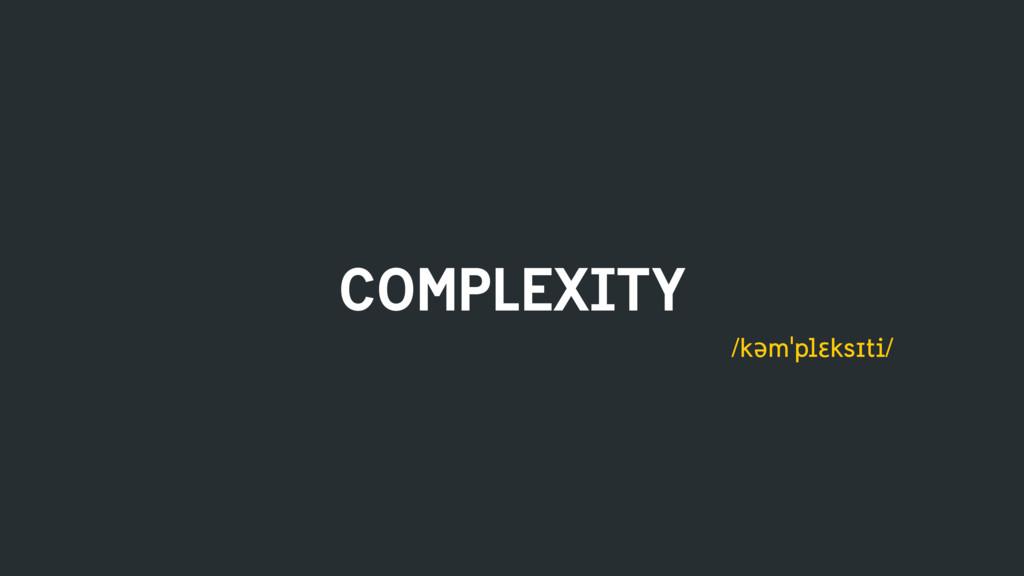 COMPLEXITY /kəmˈplɛksɪti/