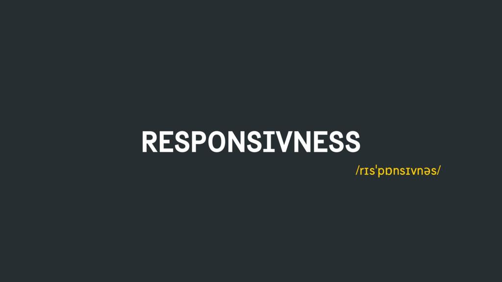 RESPONSIVNESS /rɪsˈpɒnsɪvnəs/