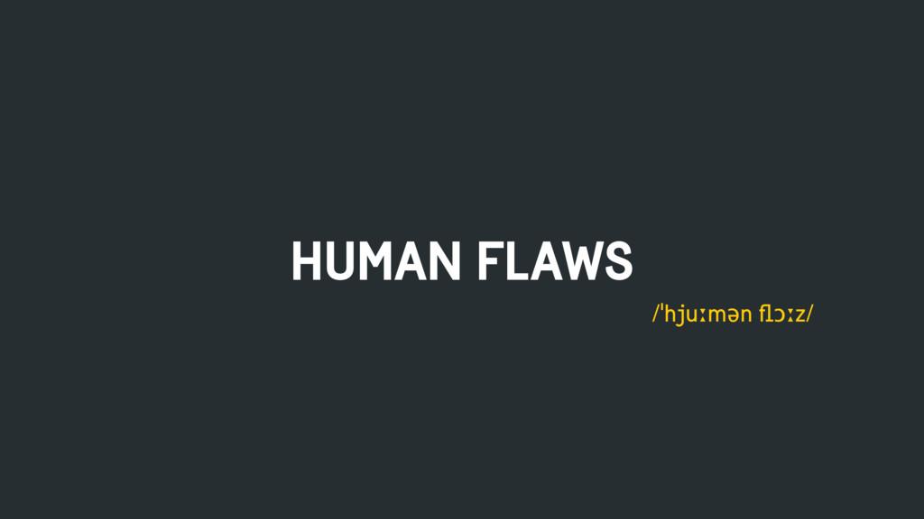 HUMAN FLAWS /ˈhjuːmən flɔːz/