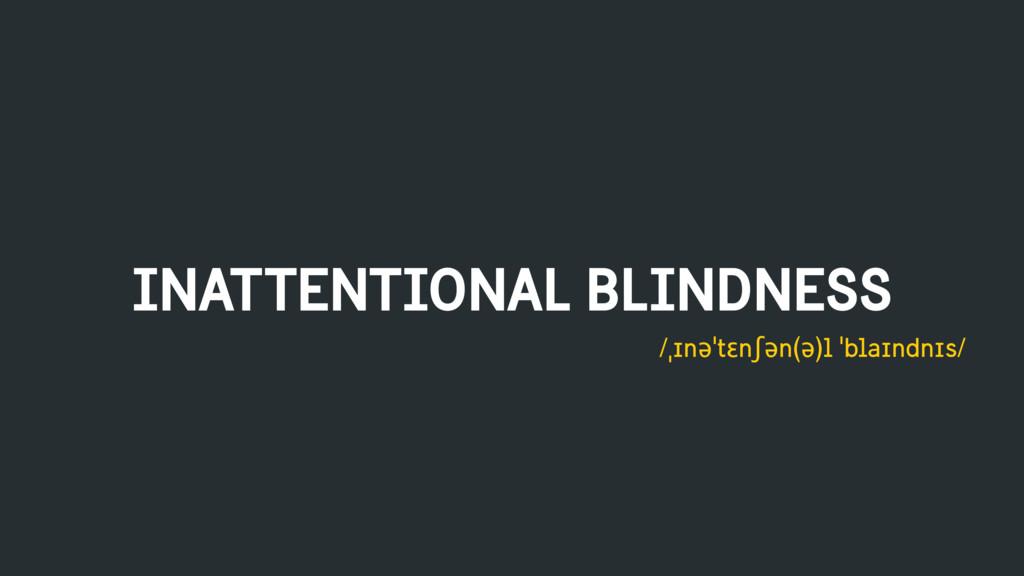 INATTENTIONAL BLINDNESS /ˌɪnəˈtɛnʃən(ə)l ˈblaɪn...