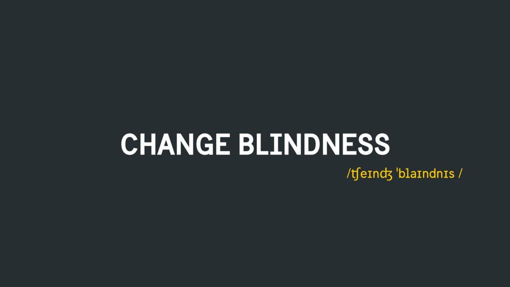 CHANGE BLINDNESS /ʧeɪnʤ ˈblaɪndnɪs /
