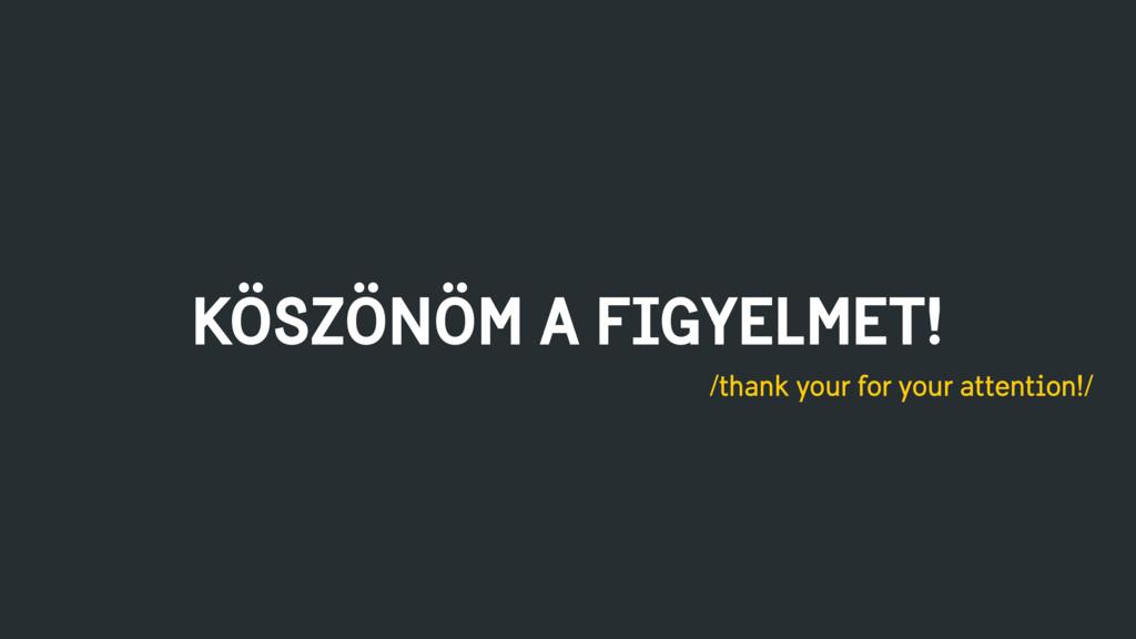 KÖSZÖNÖM A FIGYELMET! /thank your for your atte...