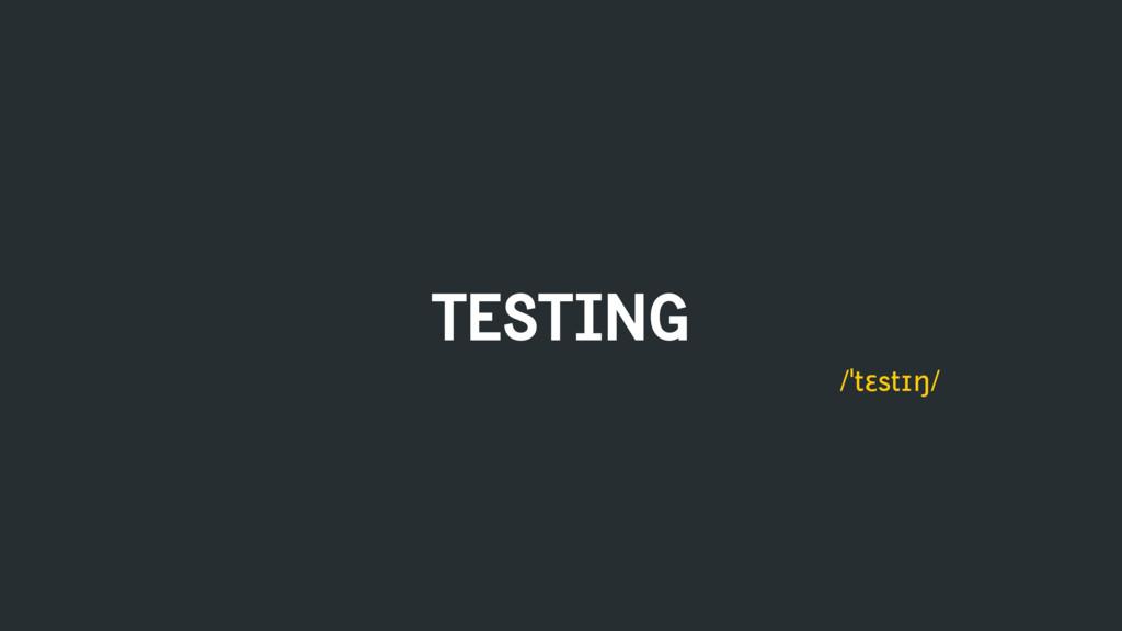 TESTING /ˈtɛstɪŋ/