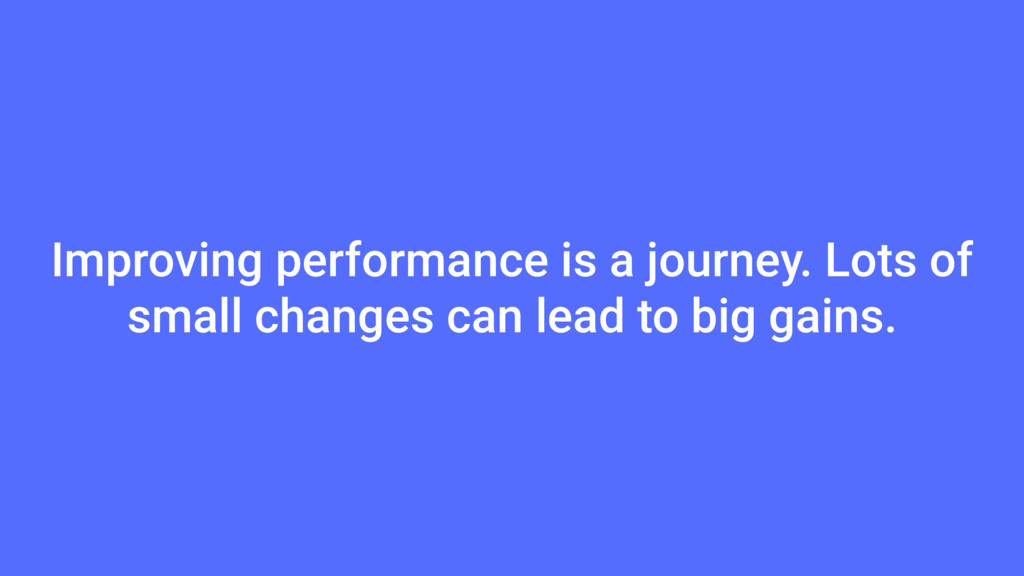 Improving performance is a journey. Lots of sma...
