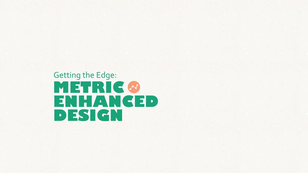 METRIC ENHANCED Getting the Edge: DESIGN