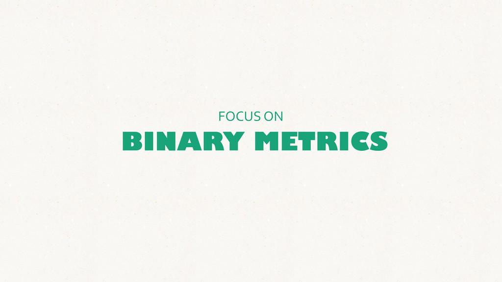 BINARY METRICS FOCUS ON