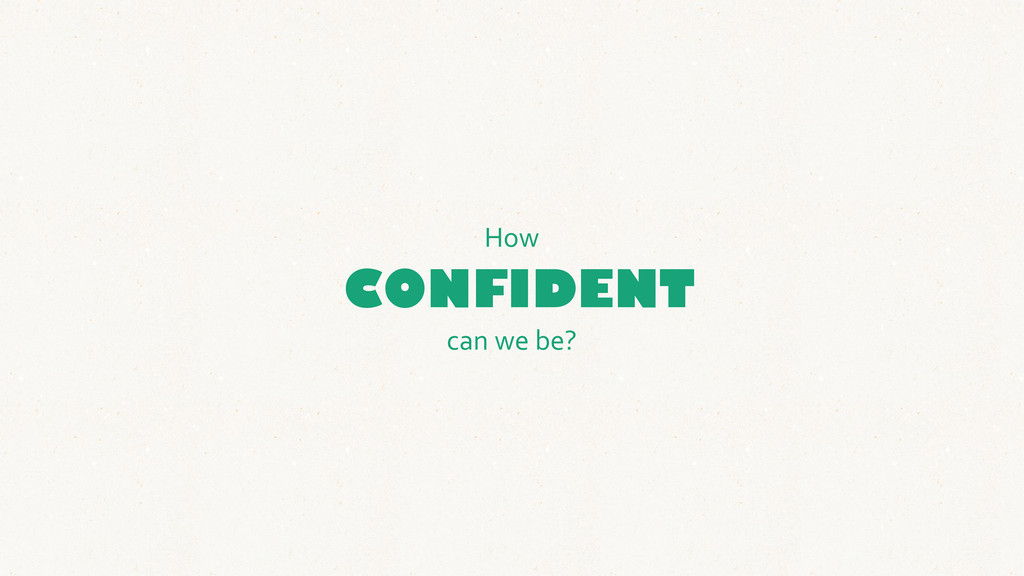 CONFIDENT How can we be?