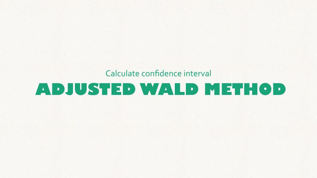 ADJUSTED WALD METHOD Calculate confidence ...