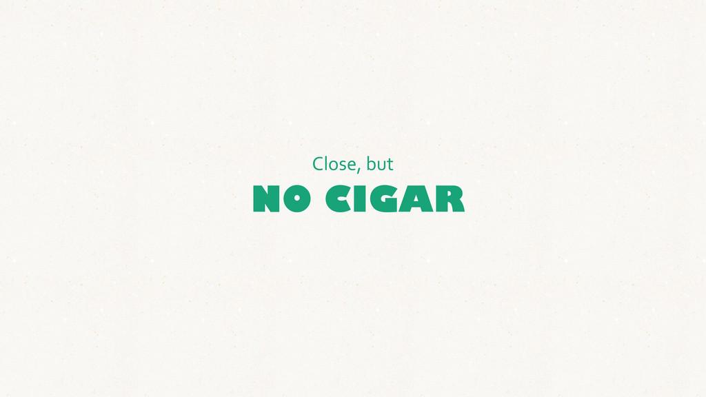 NO CIGAR Close, but